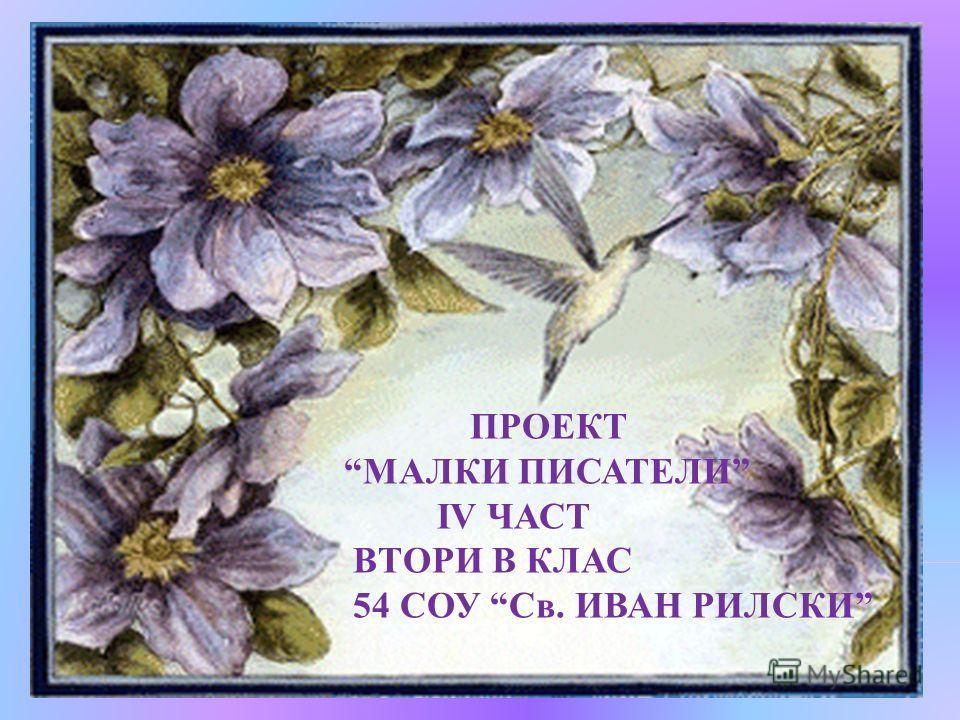 ПРОЕКТ МАЛКИ ПИСАТЕЛИ IV ЧАСТ ВТОРИ В КЛАС 54 СОУ Св. ИВАН РИЛСКИ