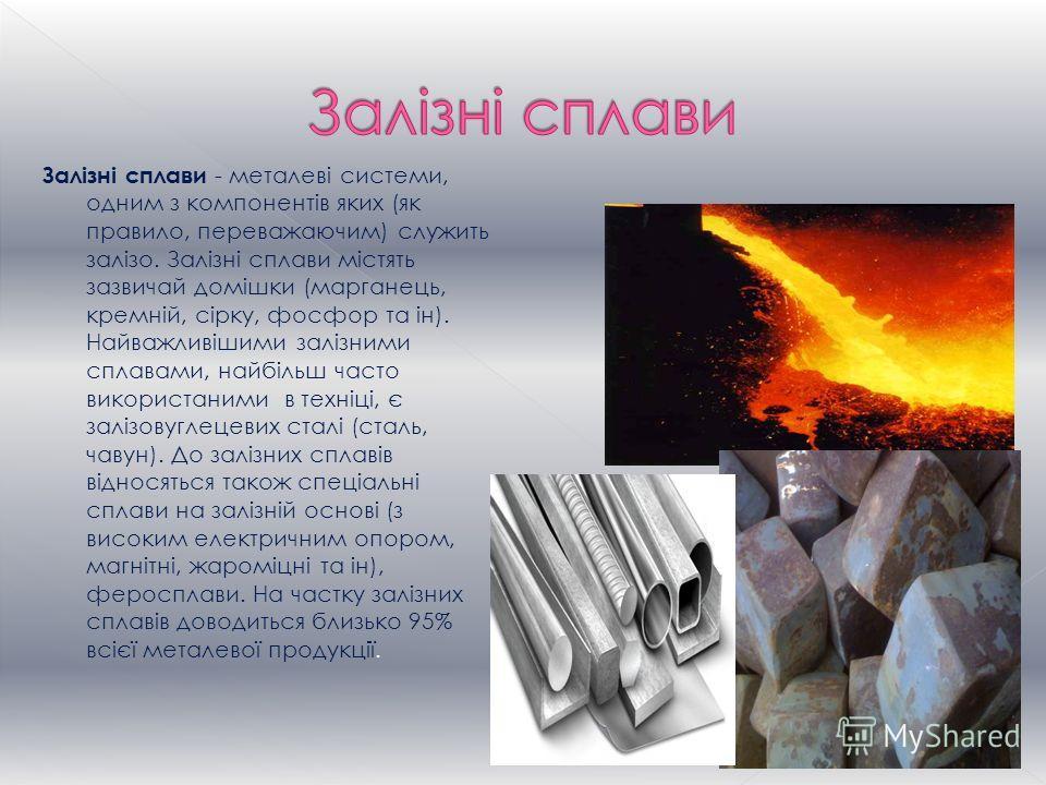 Залізні сплави - металеві системи, одним з компонентів яких (як правило, переважаючим) служить залізо. Залізні сплави містять зазвичай домішки (марганець, кремній, сірку, фосфор та ін). Найважливішими залізними сплавами, найбільш часто використаними