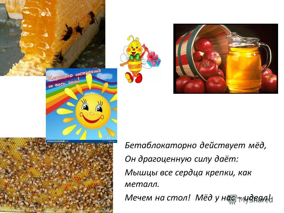 Бетаблокаторно действует мёд, Он драгоценную силу даёт: Мышцы все сердца крепки, как металл. Мечем на стол! Мёд у нас – идеал!