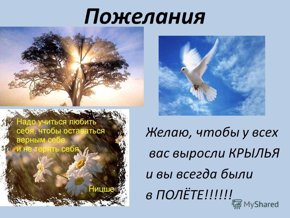 Пожелания Желаю, чтобы у всех вас выросли КРЫЛЬЯ и вы всегда были в ПОЛЁТЕ!!!!!!