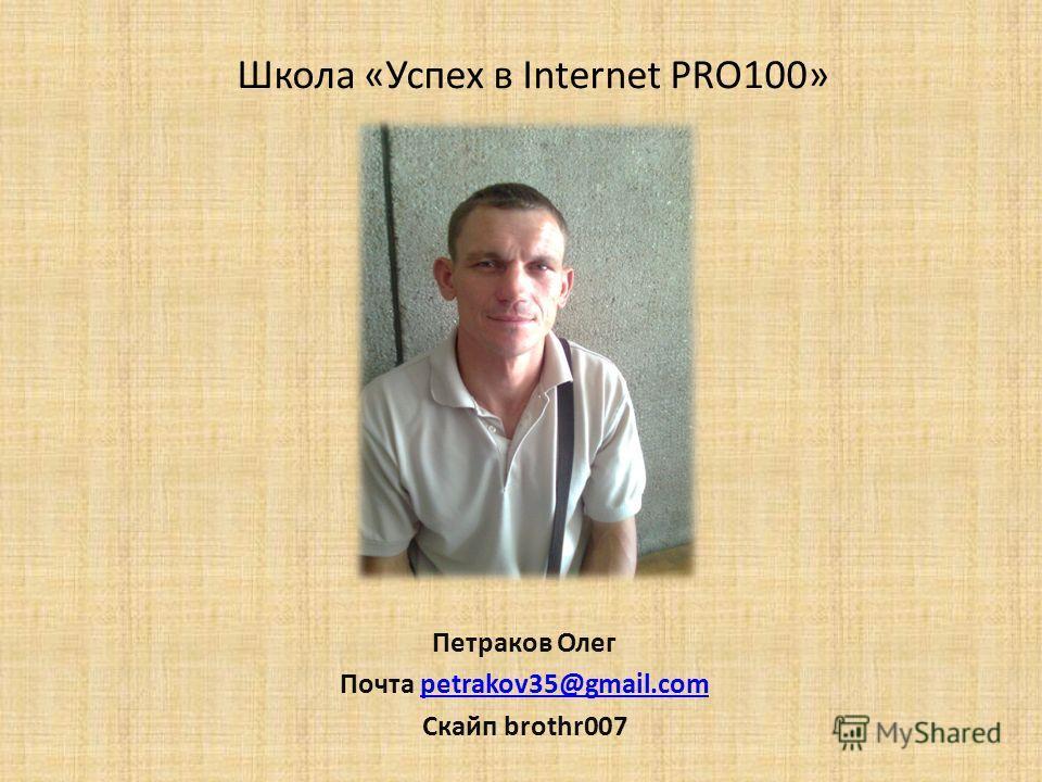 Школа «Успех в Internet PRO100» Петраков Олег Почта petrakov35@gmail.competrakov35@gmail.com Скайп brothr007