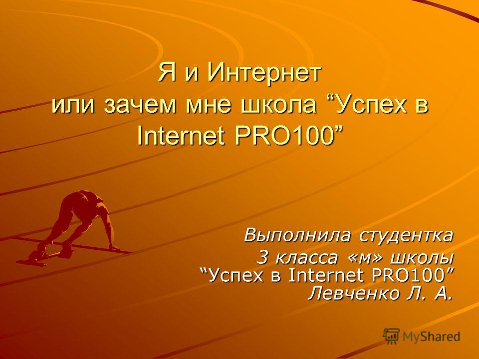 Я и Интернет или зачем мне школа Успех в Internet PRO100 Выполнила студентка 3 класса «м» школы Успех в Internet PRO100 Левченко Л. А.