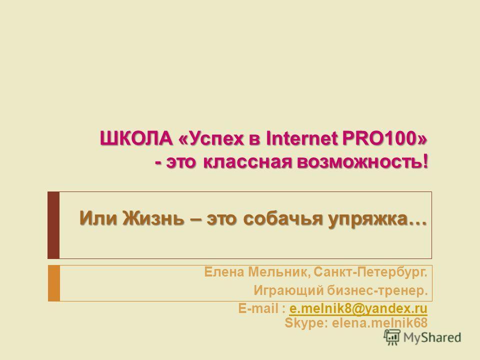 ШКОЛА «Успех в Internet PRO100» - это классная возможность! Или Жизнь – это собачья упряжка… Елена Мельник, Санкт-Петербург. Играющий бизнес-тренер. E-mail : e.melnik8@yandex.ru Skype: elena.melnik68e.melnik8@yandex.ru