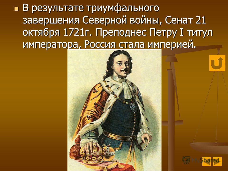 В результате триумфального завершения Северной войны, Сенат 21 октября 1721г. Преподнес Петру I титул императора, Россия стала империей. В результате триумфального завершения Северной войны, Сенат 21 октября 1721г. Преподнес Петру I титул императора,