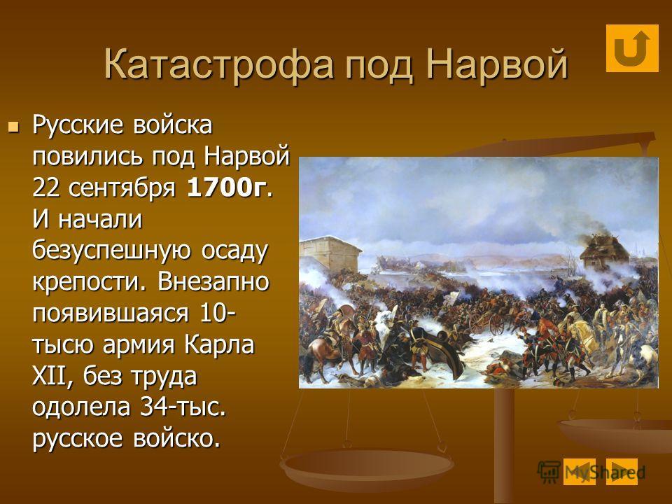 Катастрофа под Нарвой Русские войска повились под Нарвой 22 сентября 1700г. И начали безуспешную осаду крепости. Внезапно появившаяся 10- тысю армия Карла XII, без труда одолела 34-тыс. русское войско. Русские войска повились под Нарвой 22 сентября 1