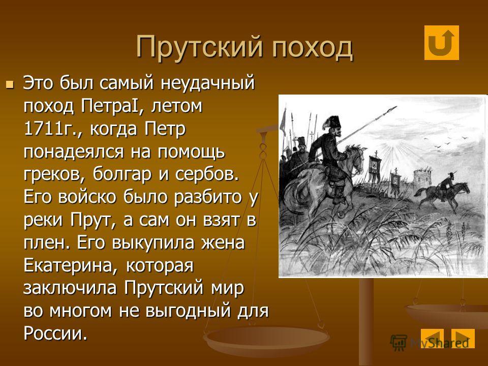 Прутский поход Это был самый неудачный поход ПетраI, летом 1711г., когда Петр понадеялся на помощь греков, болгар и сербов. Его войско было разбито у реки Прут, а сам он взят в плен. Его выкупила жена Екатерина, которая заключила Прутский мир во мног