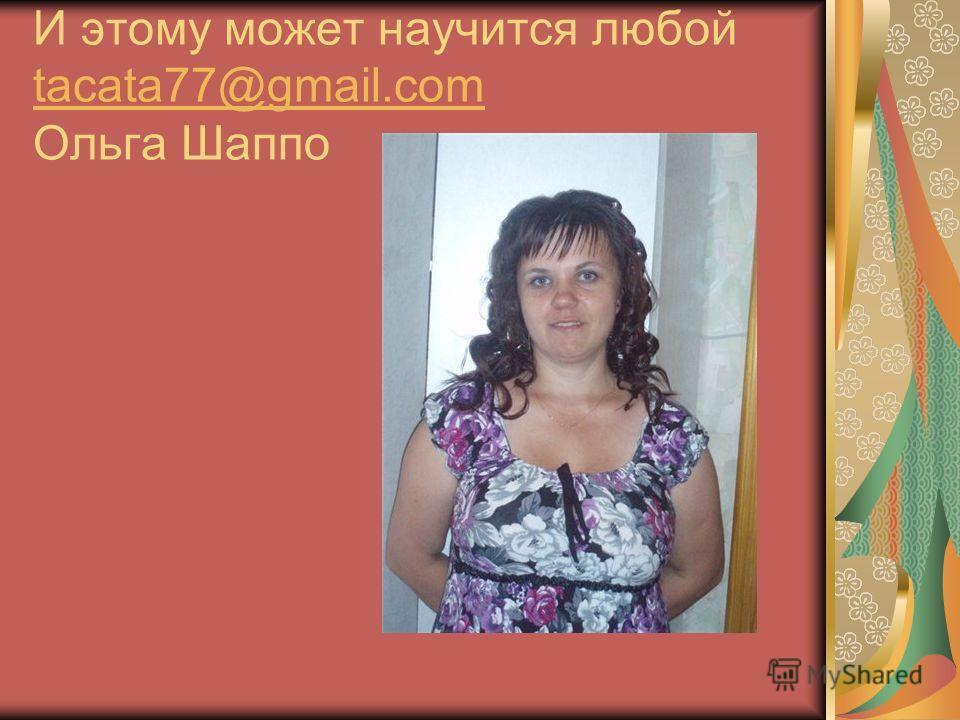 И этому может научится любой tacata77@gmail.com Ольга Шаппо tacata77@gmail.com