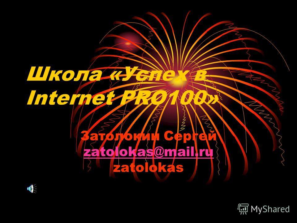 Школа «Успех в Internet PRO100» Затолокин Сергей zatolokas@mail.ru zatolokas zatolokas@mail.ru