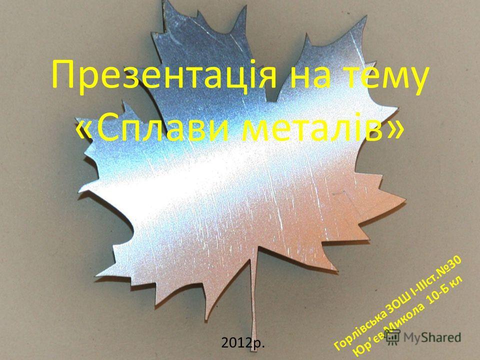 Презентація на тему «Сплави металів» 2012р. Горлівська ЗОШ I-IIIст.30 Юрєв Микола 10-Б кл