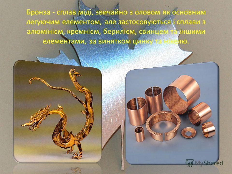 Бронза - сплав міді, звичайно з оловом як основним легуючим елементом, але застосовуються і сплави з алюмінієм, кремнієм, берилієм, свинцем та іншими елементами, за винятком цинку та нікелю.