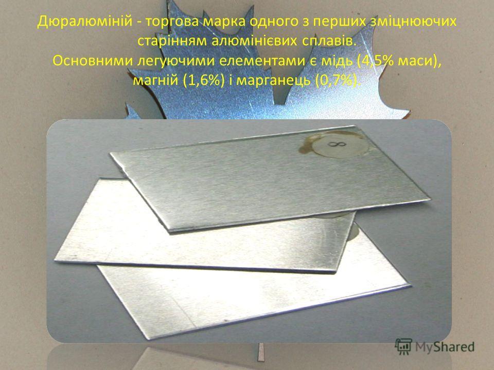 Дюралюміній - торгова марка одного з перших зміцнюючих старінням алюмінієвих сплавів. Основними легуючими елементами є мідь (4,5% маси), магній (1,6%) і марганець (0,7%).