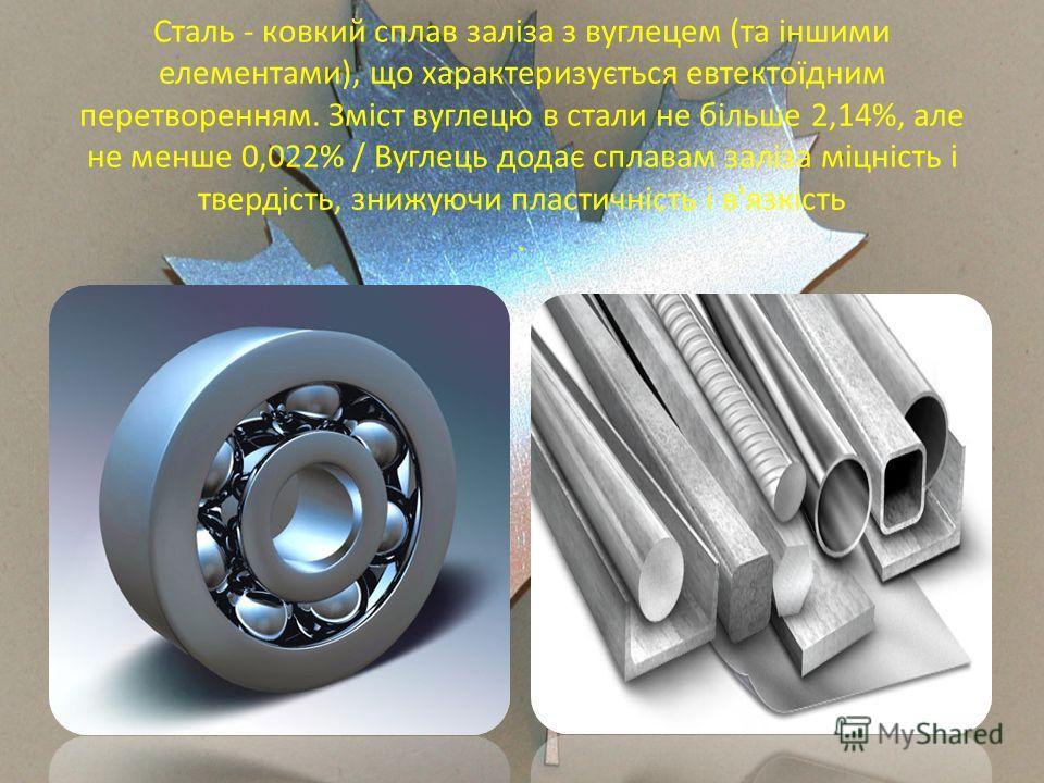 Сталь - ковкий сплав заліза з вуглецем (та іншими елементами), що характеризується евтектоїдним перетворенням. Зміст вуглецю в стали не більше 2,14%, але не менше 0,022% / Вуглець додає сплавам заліза міцність і твердість, знижуючи пластичність і в'я