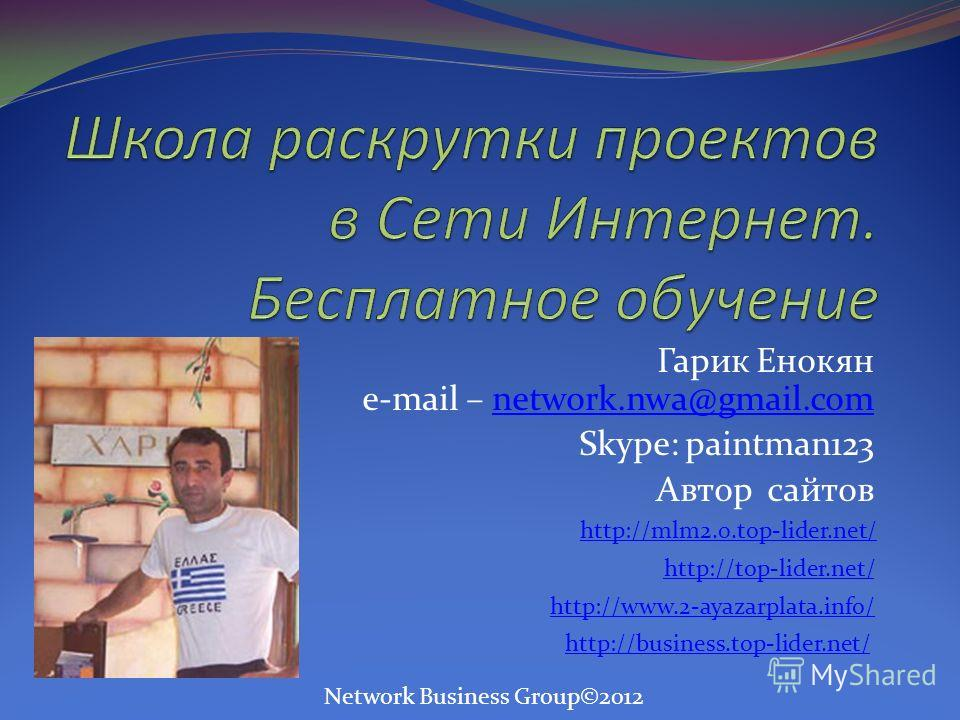 Гарик Енокян e-mail – network.nwa@gmail.comnetwork.nwa@gmail.com Skype: paintman123 Автор сайтов http://mlm2.0.top-lider.net/ http://top-lider.net/ http://www.2-ayazarplata.info/ http://business.top-lider.net/ Network Business Group©2012