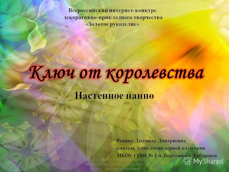 http://www.o-detstve.ru/ Портал «О детстве» II Всероссийский интернет- конкурс «Золотое рукоделие»