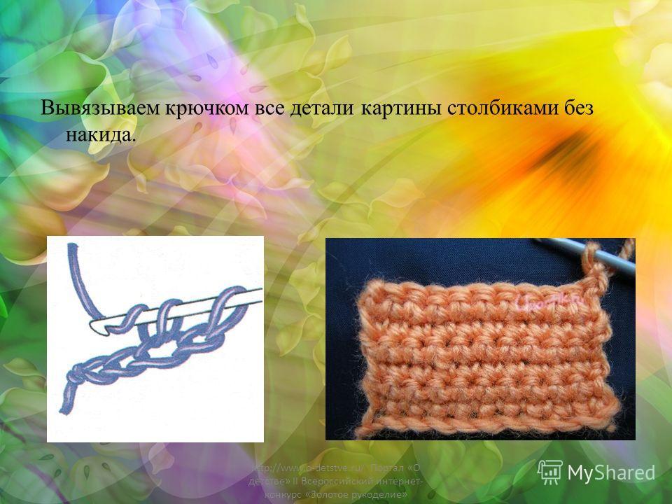 Вывязываем крючком все детали картины столбиками без накида. http://www.o-detstve.ru/ Портал «О детстве» II Всероссийский интернет- конкурс «Золотое рукоделие»
