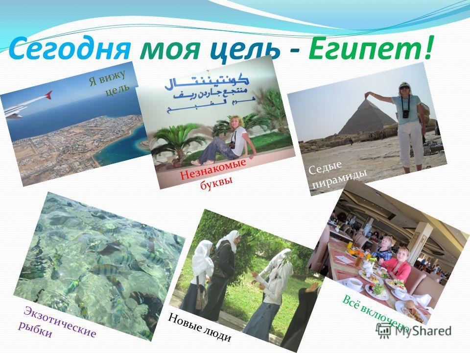 Сегодня моя цель - Египет! Я вижу цель Незнакомые буквы Седые пирамиды Экзотические рыбки Новые люди Всё включено