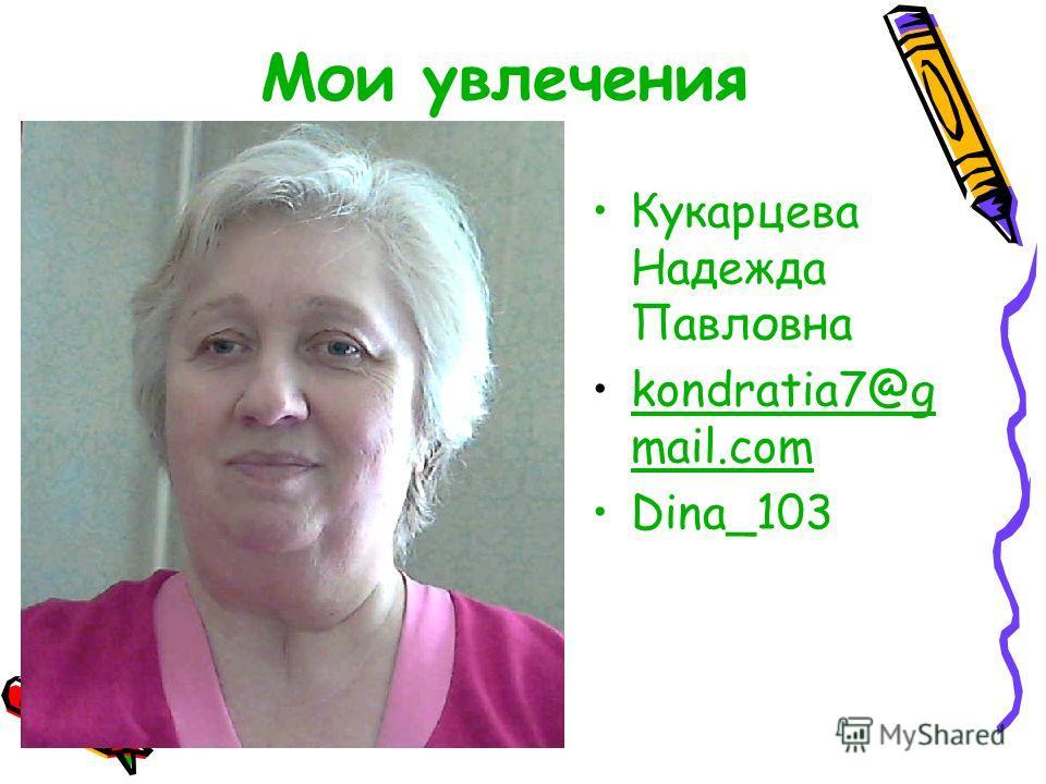 Мои увлечения Кукарцева Надежда Павловна kondratia7@g mail.comkondratia7@g mail.com Dina_103