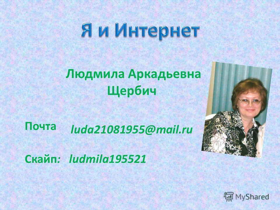 Людмила Аркадьевна Щербич Почта Скайп: ludmila195521 luda21081955@mail.ru