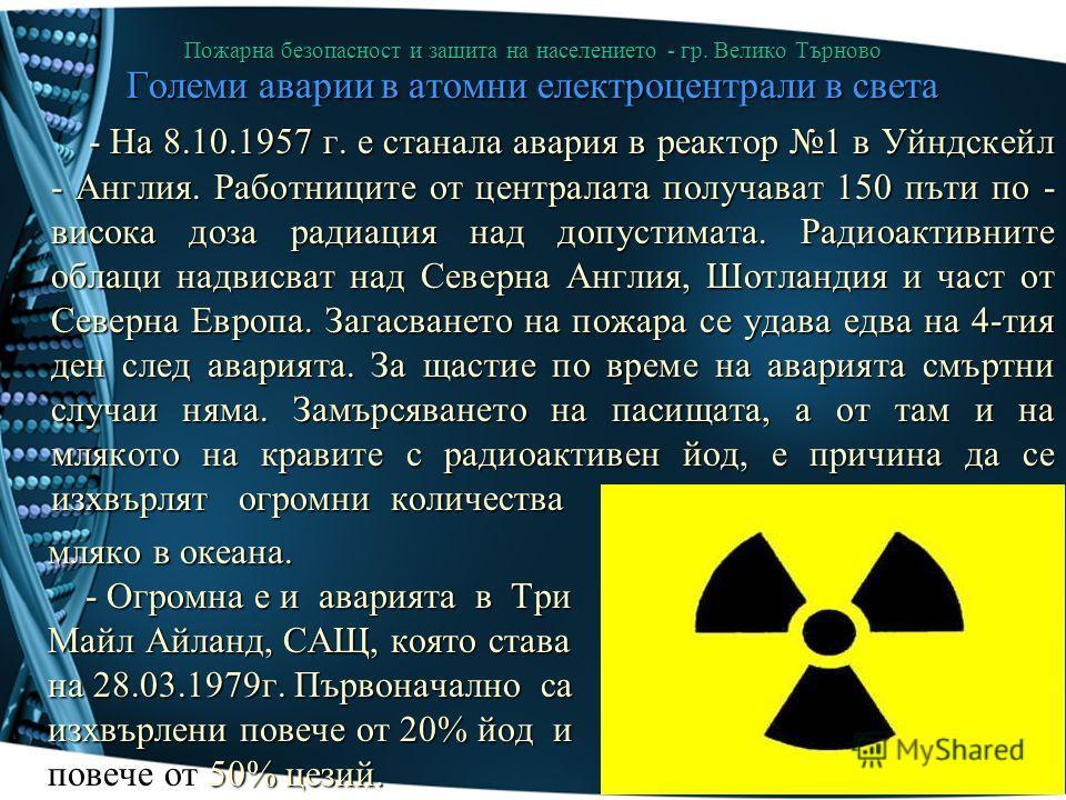 Пожарна безопасност и защита на населението - гр. Велико Търново Големи аварии в атомни електроцентрали в света - На 8.10.1957 г. е станала авария в реактор 1 в Уйндскейл - Англия. Работниците от централата получават 150 пъти по - висока доза радиаци