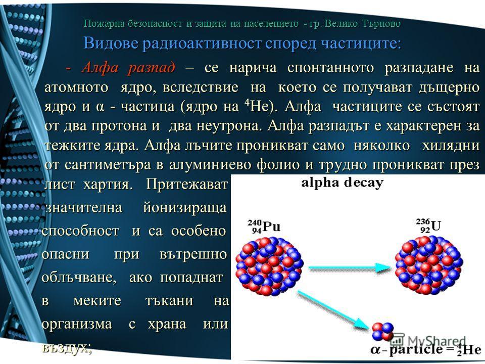 Пожарна безопасност и защита на населението - гр. Велико Търново Видове радиоактивност според частиците: - Алфа разпад – се нарича спонтанното разпадане на атомното ядро, вследствие на което се получават дъщерно ядро и α - частица (ядро на 4 He). Алф