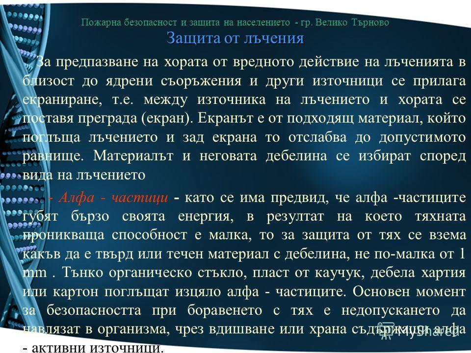 Пожарна безопасност и защита на населението - гр. Велико Търново Защита от лъчения За предпазване на хората от вредното действие на лъченията в близост до ядрени съоръжения и други източници се прилага екраниране, т.е. между източника на лъчението и