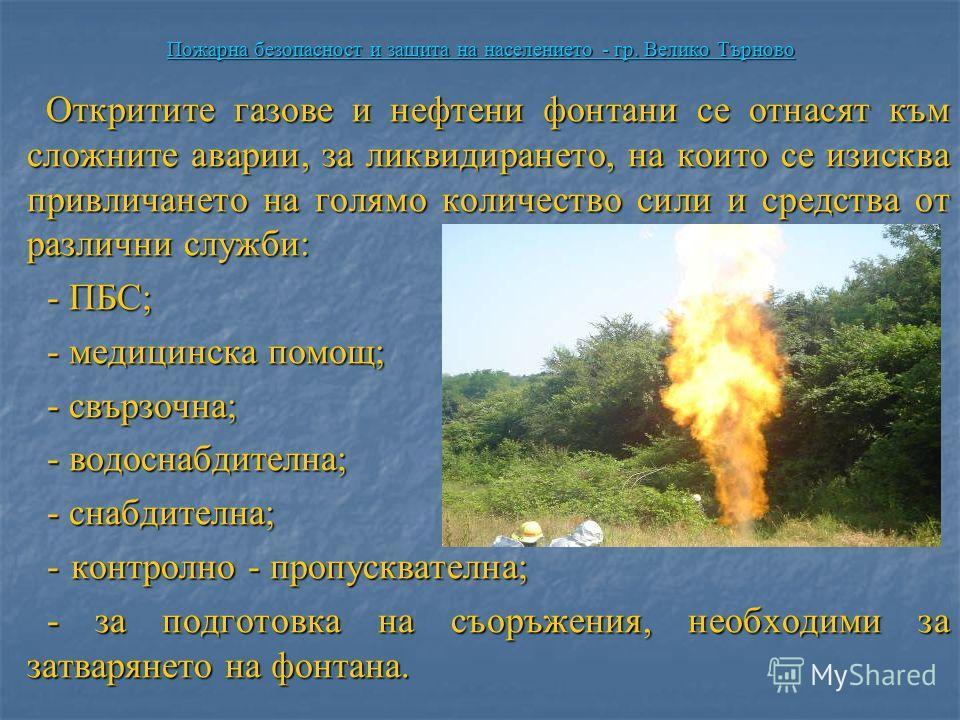Пожарна безопасност и защита на населението - гр. Велико Търново Откритите газове и нефтени фонтани се отнасят към сложните аварии, за ликвидирането, на които се изисква привличането на голямо количество сили и средства от различни служби: Откритите
