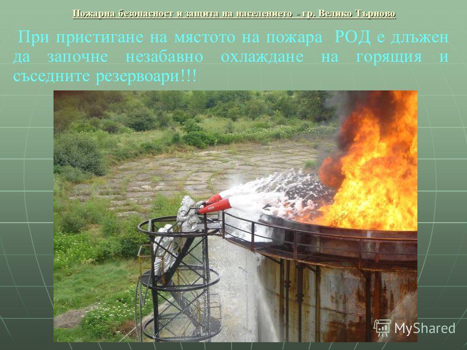 Пожарна безопасност и защита на населението - гр. Велико Търново При пристигане на мястото на пожара РОД е длъжен да започне незабавно охлаждане на горящия и съседните резервоари!!!