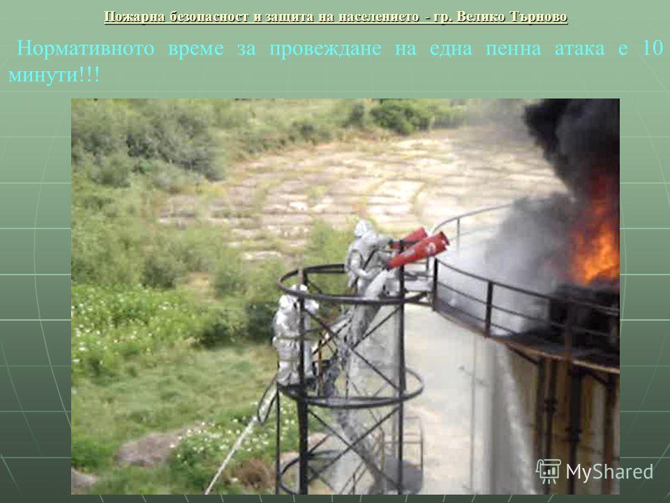 Пожарна безопасност и защита на населението - гр. Велико Търново Нормативното време за провеждане на една пенна атака е 10 минути!!!