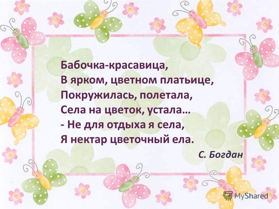 Бабочка-красавица, В ярком, цветном платьице, Покружилась, полетала, Села на цветок, устала… - Не для отдыха я села, Я нектар цветочный ела. С. Богдан