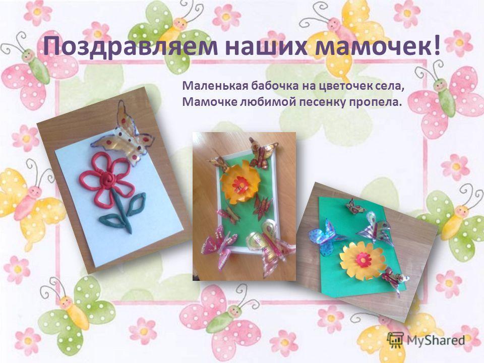 Поздравляем наших мамочек! Маленькая бабочка на цветочек села, Мамочке любимой песенку пропела.