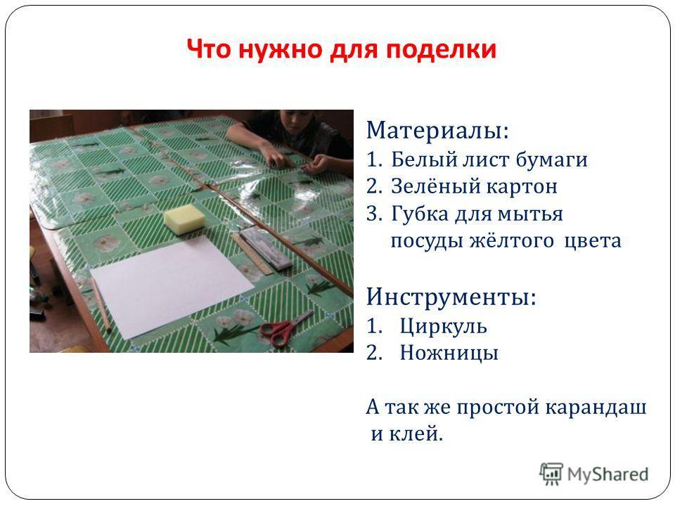 Что нужно для поделки Материалы : 1.Белый лист бумаги 2.Зелёный картон 3.Губка для мытья посуды жёлтого цвета Инструменты : 1.Циркуль 2.Ножницы А так же простой карандаш и клей.