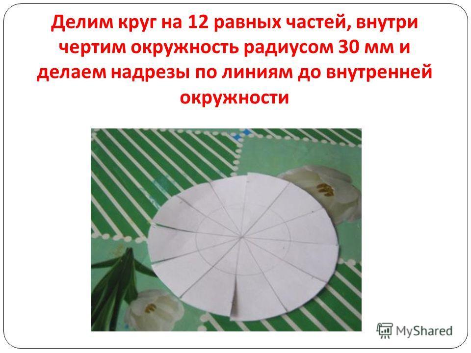 Делим круг на 12 равных частей, внутри чертим окружность радиусом 30 мм и делаем надрезы по линиям до внутренней окружности