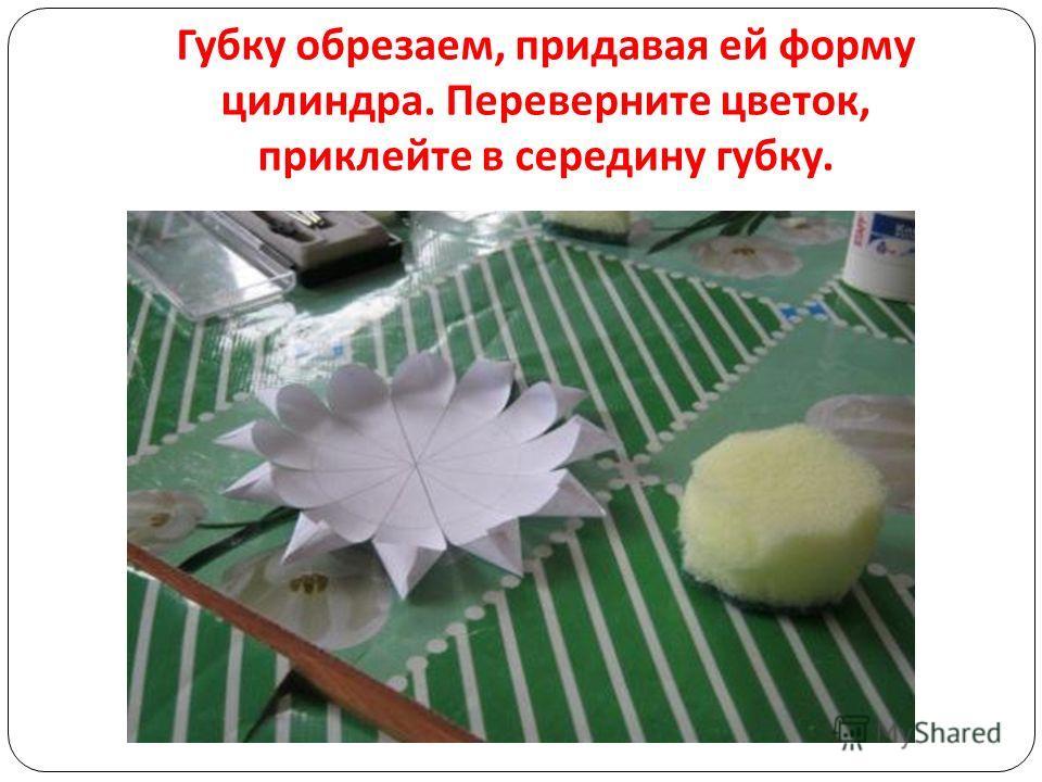 Губку обрезаем, придавая ей форму цилиндра. Переверните цветок, приклейте в середину губку.