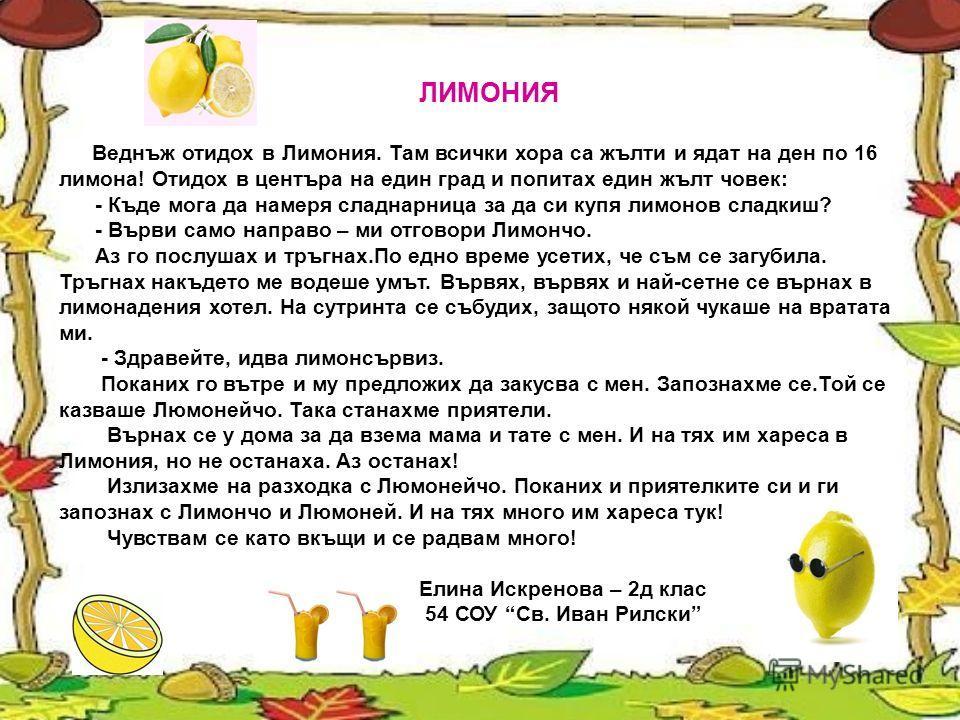 ЛИМОНИЯ Веднъж отидох в Лимония. Там всички хора са жълти и ядат на ден по 16 лимона! Отидох в центъра на един град и попитах един жълт човек: - Къде мога да намеря сладнарница за да си купя лимонов сладкиш? - Върви само направо – ми отговори Лимончо
