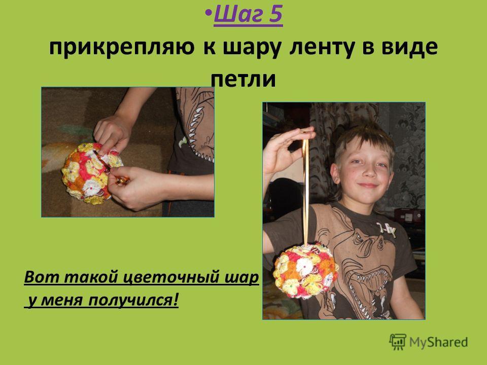 Шаг 5 прикрепляю к шару ленту в виде петли Вот такой цветочный шар у меня получился!