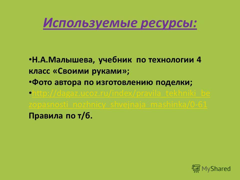 Используемые ресурсы: Н.А.Малышева, учебник по технологии 4 класс «Своими руками»; Фото автора по изготовлению поделки; http://dagaz.ucoz.ru/index/pravila_tekhniki_be zopasnosti_nozhnicy_shvejnaja_mashinka/0-61 Правила по т/б. http://dagaz.ucoz.ru/in