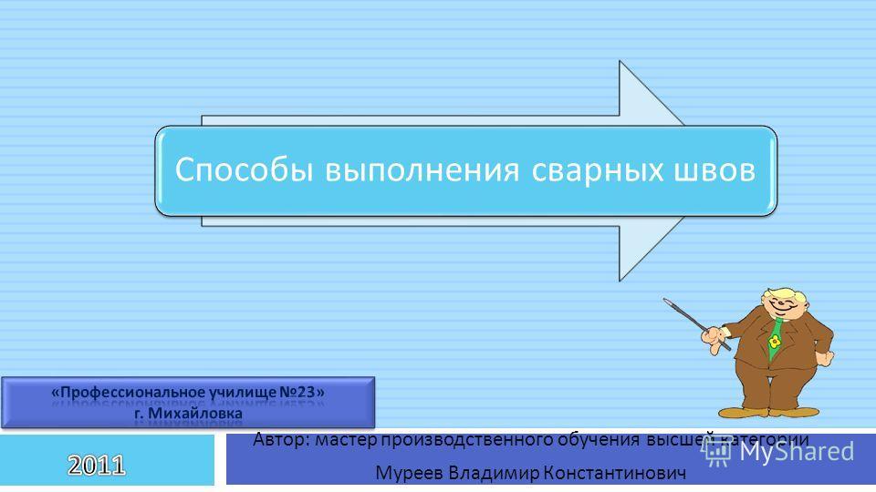 Способы выполнения сварных швов Автор : мастер производственного обучения высшей категории Муреев Владимир Константинович