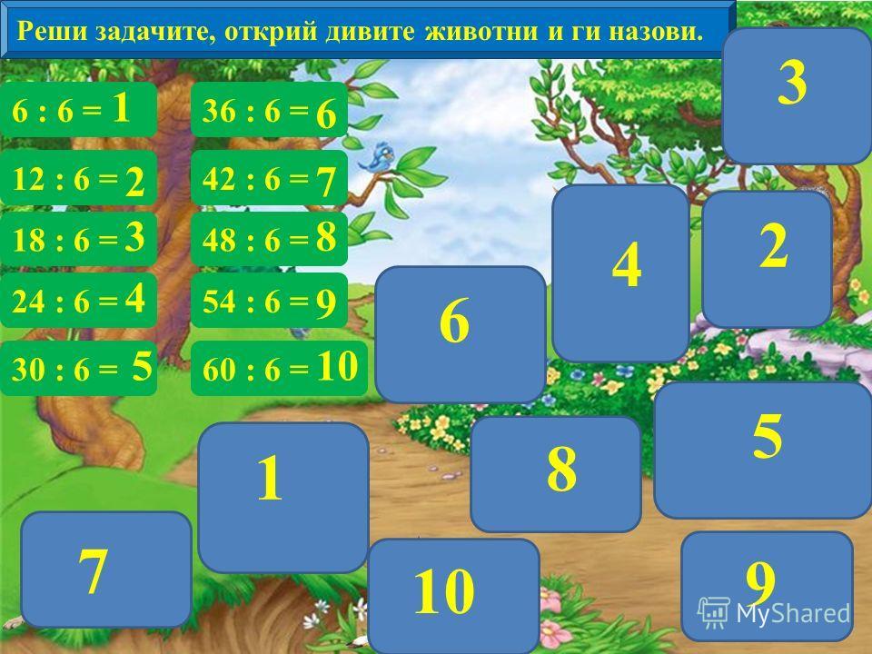 Реши задачите, открий дивите животни и ги назови. 6 : 6 = 12 : 6 = 18 : 6 = 24 : 6 = 30 : 6 = 36 : 6 = 42 : 6 = 48 : 6 = 54 : 6 = 60 : 6 = 1 65 4 7 81010 9 32 1 3 4 5 2 6 7 8 9 10