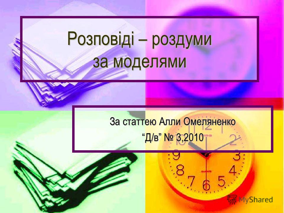 Розповіді – роздуми за моделями За статтею Алли Омеляненко Д/в 3,2010