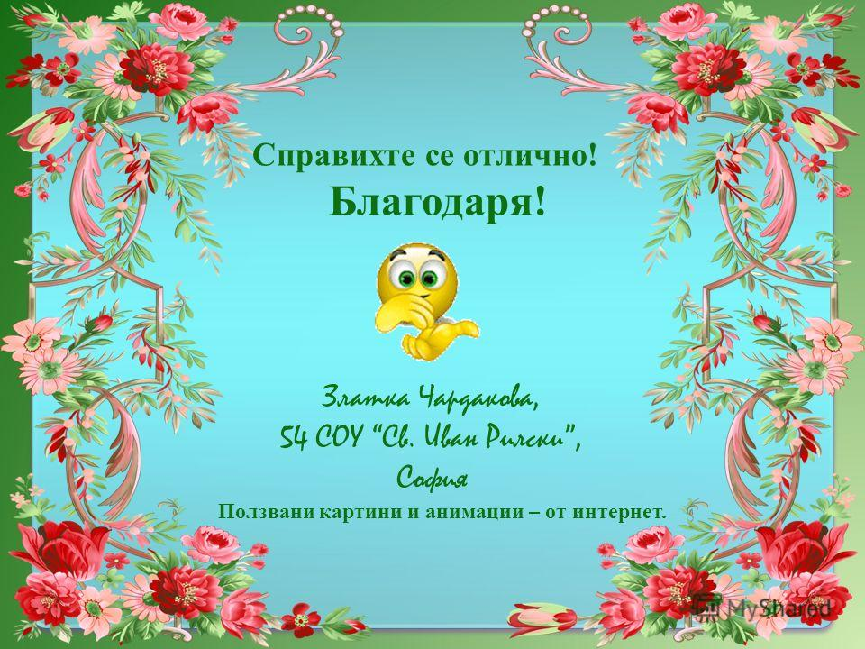 Справихте се отлично! Благодаря! Златка Чардакова, 54 СОУ Св. Иван Рилски, София Ползвани картини и анимации – от интернет.
