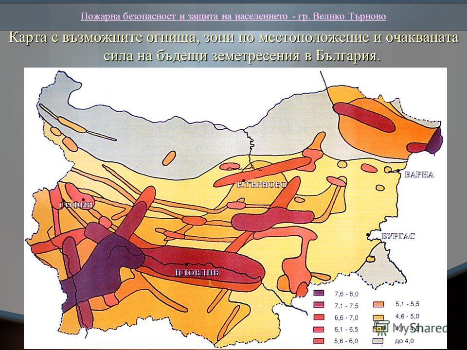 Пожарна безопасност и защита на населението - гр. Велико Търново Карта с възможните огнища, зони по местоположение и очакваната сила на бъдещи земетресения в България.