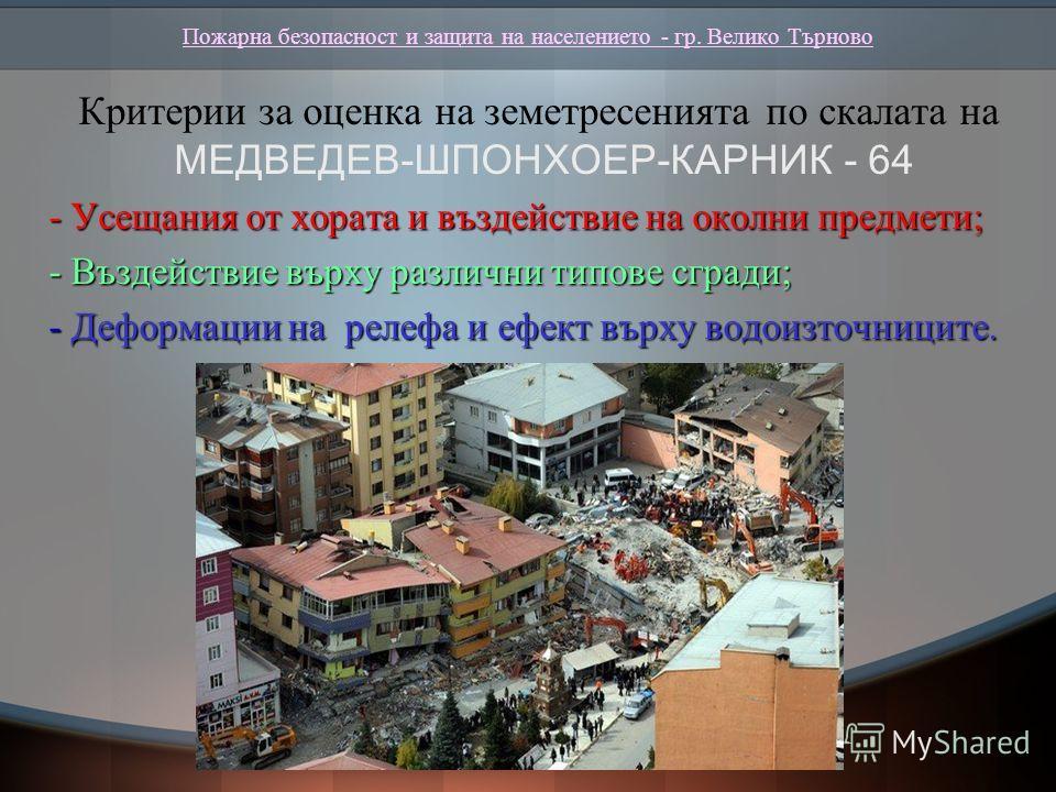 Пожарна безопасност и защита на населението - гр. Велико Търново Критерии за оценка на земетресенията по скалата на МЕДВЕДЕВ-ШПОНХОЕР-КАРНИК - 64 - Усещания от хората и въздействие на околни предмети; - Усещания от хората и въздействие на околни пред