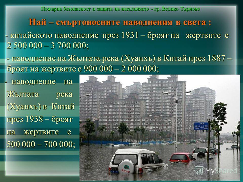 Пожарна безопасност и защита на населението - гр. Велико Търново Най – смъртоносните наводнения в света : Най – смъртоносните наводнения в света : - китайското наводнение през 1931 – броят на жертвите е 2 500 000 – 3 700 000; - китайското наводнение
