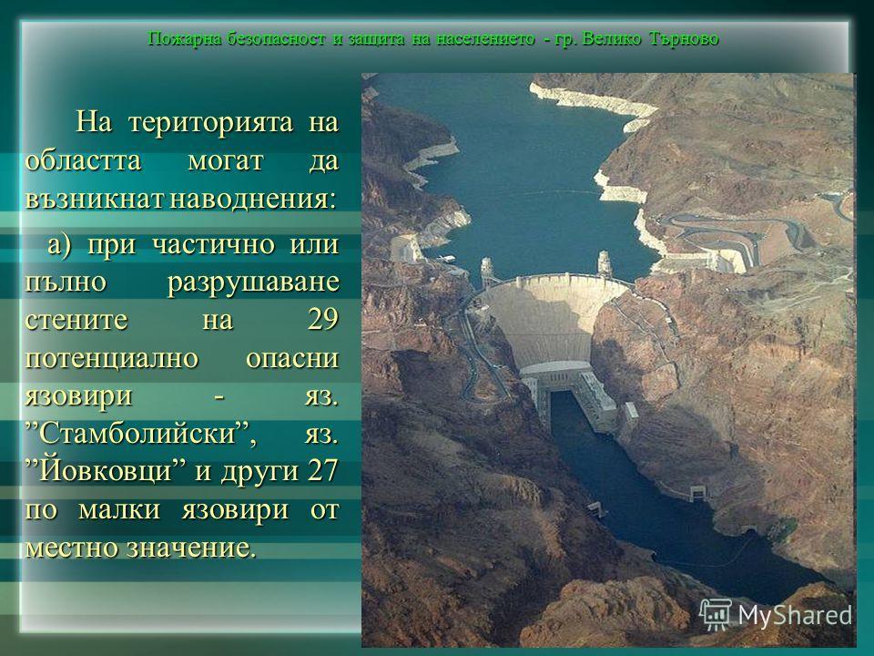 Пожарна безопасност и защита на населението - гр. Велико Търново На територията на областта могат да възникнат наводнения: На територията на областта могат да възникнат наводнения: а) при частично или пълно разрушаване стените на 29 потенциално опасн