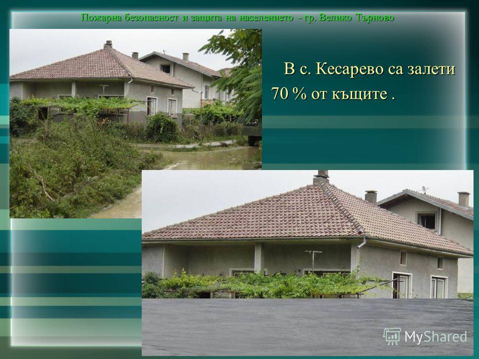 Пожарна безопасност и защита на населението - гр. Велико Търново В с. Кесарево са залети В с. Кесарево са залети 70 % от къщите.