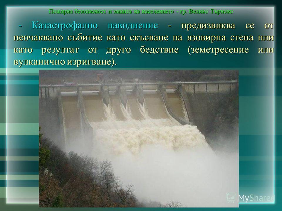 Пожарна безопасност и защита на населението - гр. Велико Търново - Катастрофално наводнение - предизвиква се от неочаквано събитие като скъсване на язовирна стена или като резултат от друго бедствие (земетресение или вулканично изригване).