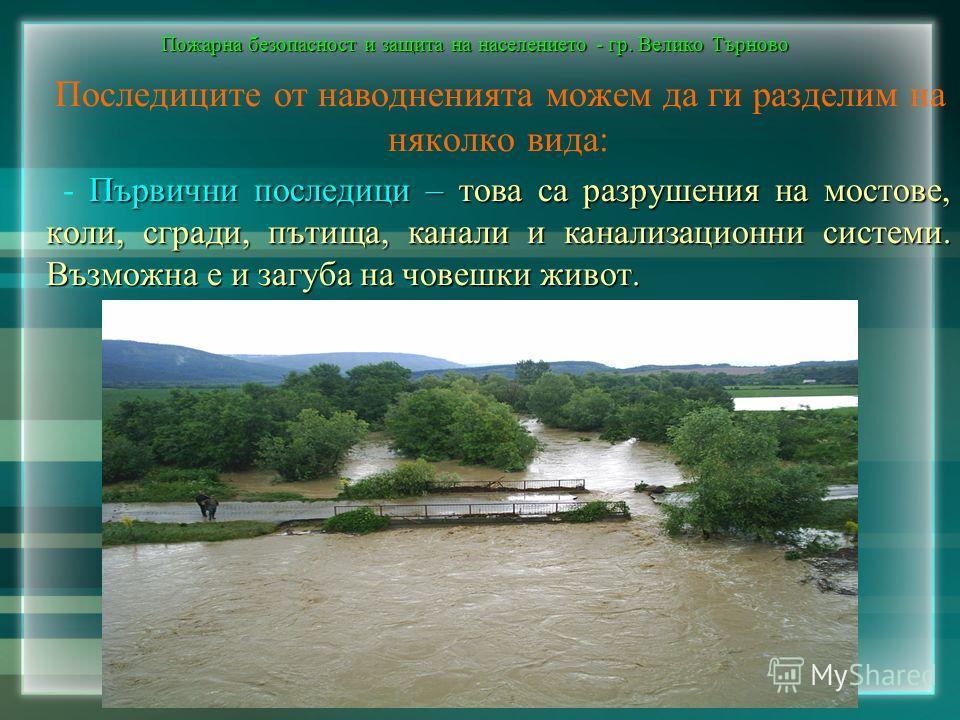 Пожарна безопасност и защита на населението - гр. Велико Търново Последиците от наводненията можем да ги разделим на няколко вида: Първични последици – това са разрушения на мостове, коли, сгради, пътища, канали и канализационни системи. Възможна е и