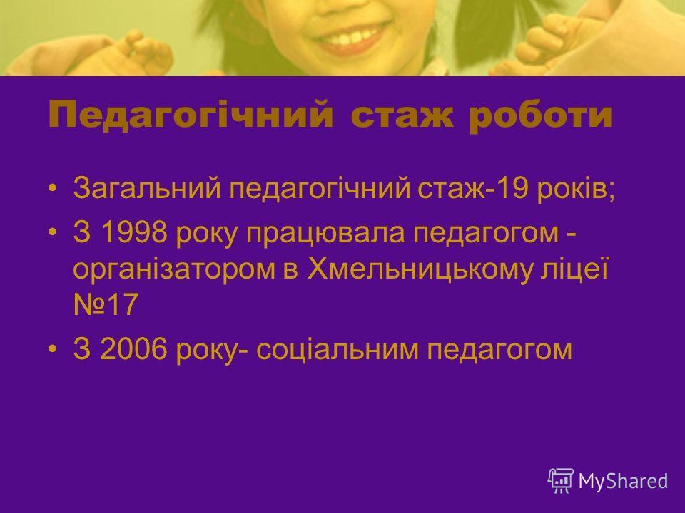Педагогічний стаж роботи Загальний педагогічний стаж-19 років; З 1998 року працювала педагогом - організатором в Хмельницькому ліцеї 17 З 2006 року- соціальним педагогом