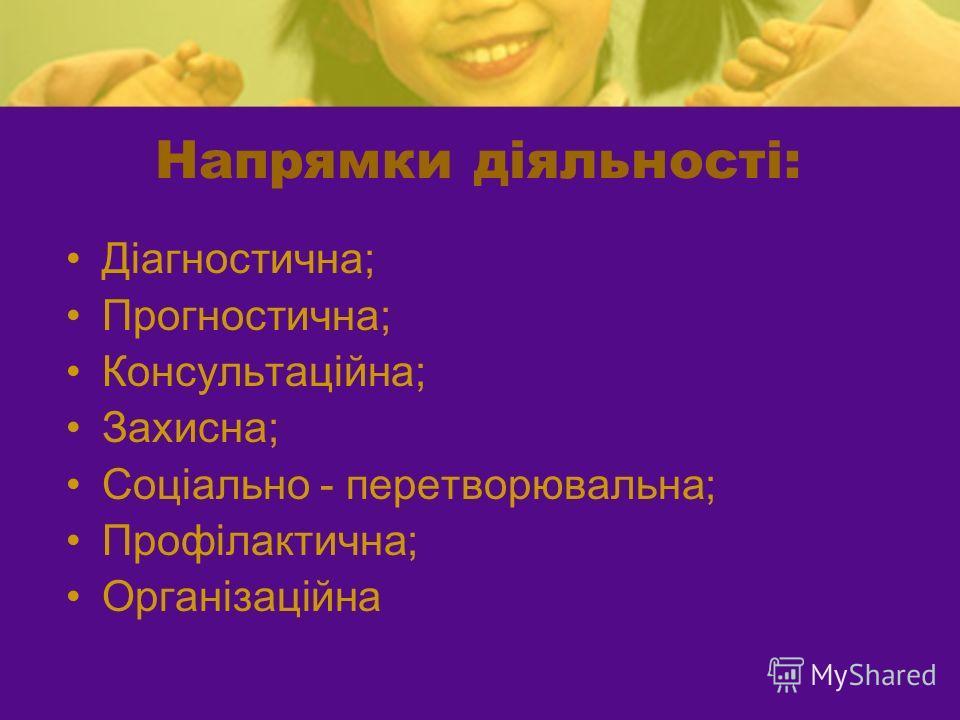 Напрямки діяльності: Діагностична; Прогностична; Консультаційна; Захисна; Соціально - перетворювальна; Профілактична; Організаційна