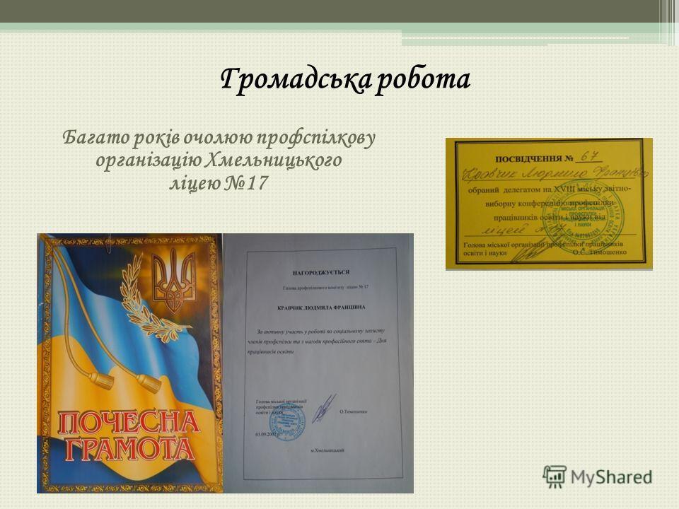 Громадська робота Багато років очолюю профспілкову організацію Хмельницького ліцею 17